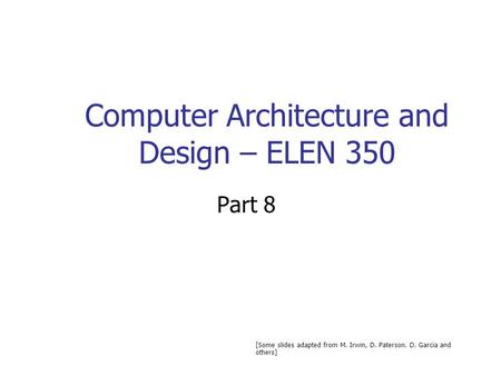 Computer Architecture and Design – ELEN 350 Part 8 [Some slides adapted from M. Irwin, D. Paterson. D. Garcia and others]