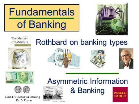 Fundamentals of Banking ECO 473 - Money & Banking Dr. D. Foster Rothbard on banking types Asymmetric Information & Banking.