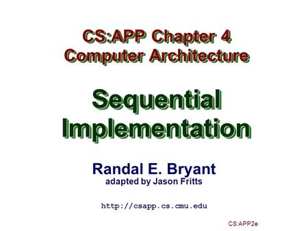 Randal E. Bryant adapted by Jason Fritts CS:APP2e CS:APP Chapter 4 Computer Architecture SequentialImplementation CS:APP Chapter 4 Computer Architecture.