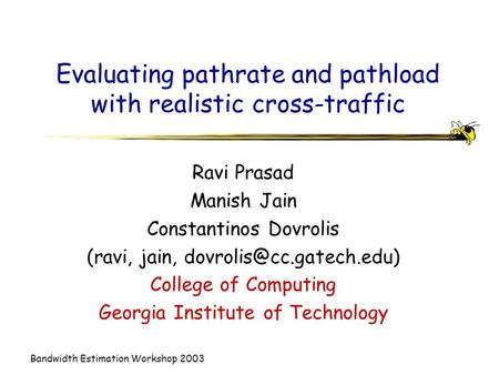 Bandwidth Estimation Workshop 2003 Evaluating pathrate and pathload with realistic cross-traffic Ravi Prasad Manish Jain Constantinos Dovrolis (ravi, jain,