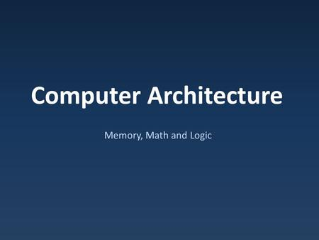 Computer Architecture Memory, Math and Logic. Basic Building Blocks Seen: – Memory – Logic & Math.