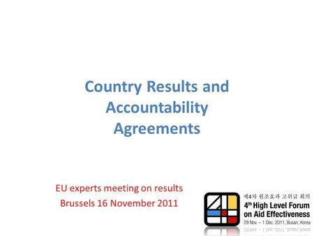 Country Results and Accountability Agreements EU experts meeting on results Brussels 16 November 2011.
