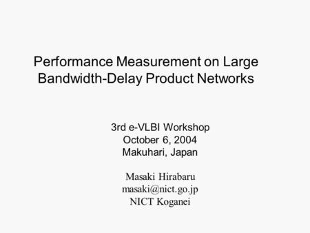 Masaki Hirabaru NICT Koganei 3rd e-VLBI Workshop October 6, 2004 Makuhari, Japan Performance Measurement on Large Bandwidth-Delay Product.