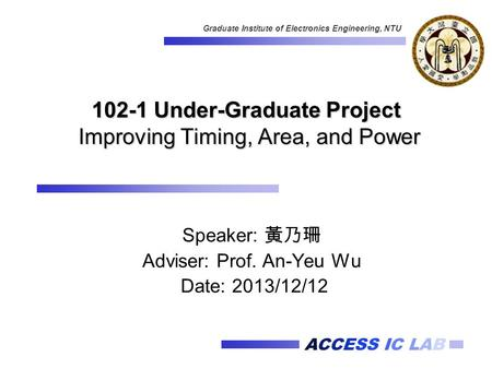 ACCESS IC LAB Graduate Institute of Electronics Engineering, NTU 102-1 Under-Graduate Project Improving Timing, Area, and Power Speaker: 黃乃珊 Adviser: Prof.