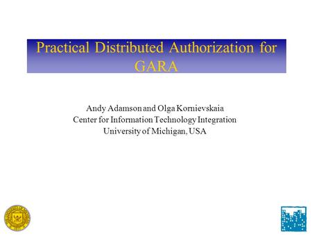 Practical Distributed Authorization for GARA Andy Adamson and Olga Kornievskaia Center for Information Technology Integration University of Michigan, USA.