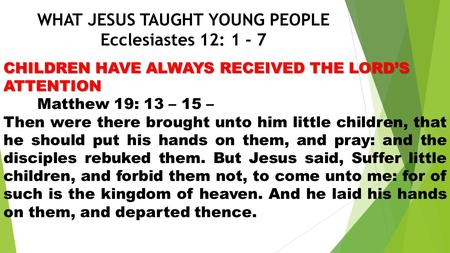 WHAT JESUS TAUGHT YOUNG PEOPLE Ecclesiastes 12: 1 - 7 CHILDREN HAVE ALWAYS RECEIVED THE LORD'S ATTENTION Matthew 19: 13 – 15 – Then were there brought.