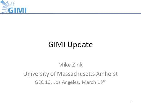 GIMI Update Mike Zink University of Massachusetts Amherst GEC 13, Los Angeles, March 13 th 1.