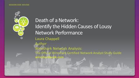 Laura Chappell Author Wireshark Network Analysis: The Official Wireshark Certified Network Analyst Study Guide wiresharkbook.com SESSION CODE: WSV303.