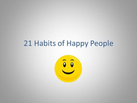21 Habits of Happy People. Habit #1 Appreciate Life * Make the most of each day * Don't take things for granted.