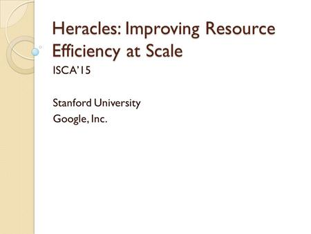 Heracles: Improving Resource Efficiency at Scale ISCA'15 Stanford University Google, Inc.