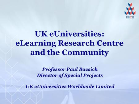 UK eUniversities: eLearning Research Centre and the Community Professor Paul Bacsich Director of Special Projects UK eUniversities Worldwide Limited.