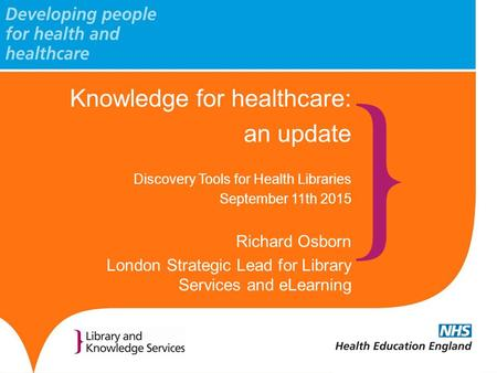 Knowledge for healthcare: an update Discovery Tools for Health Libraries September 11th 2015 Richard Osborn London Strategic Lead for Library Services.