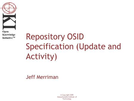 © Copyright 2005 Massachusetts Institute of Technology Open Knowledge Initiative ™ Repository OSID Specification (Update and Activity) Jeff Merriman.