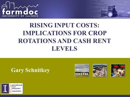 1 RISING INPUT COSTS: IMPLICATIONS FOR CROP ROTATIONS AND CASH RENT LEVELS Gary Schnitkey.
