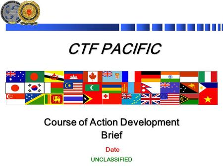 CTF PACIFIC Date Course of Action Development Brief UNCLASSIFIED.