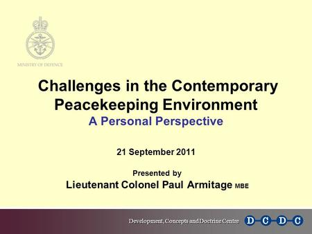 Challenges in the Contemporary Peacekeeping Environment A Personal Perspective 21 September 2011 Presented by Lieutenant Colonel Paul Armitage MBE.