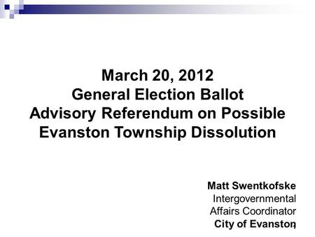 1 March 20, 2012 General Election Ballot Advisory Referendum on Possible Evanston Township Dissolution Matt Swentkofske Intergovernmental Affairs Coordinator.