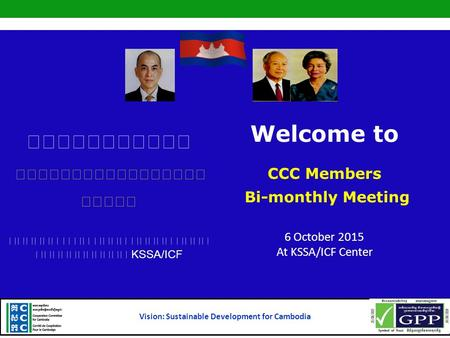 KSSA/ICF Welcome to CCC Members Bi-monthly Meeting 6 October 2015 At KSSA/ICF Center Vision: Sustainable Development for Cambodia.