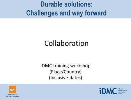 Durable solutions: Challenges and way forward Collaboration IDMC training workshop (Place/Country) (Inclusive dates)