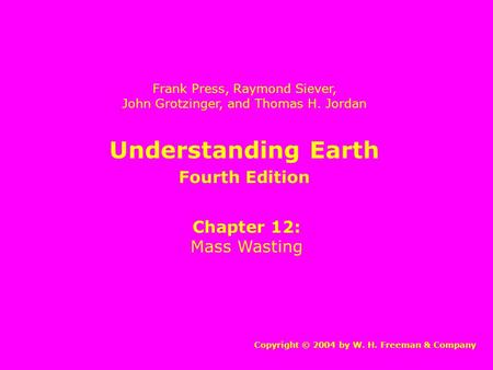 Understanding Earth Chapter 12: Mass Wasting Copyright © 2004 by W. H. Freeman & Company Frank Press, Raymond Siever, John Grotzinger, and Thomas H. Jordan.