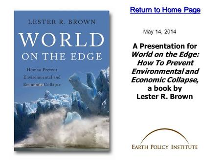 A Presentation for World on the Edge: How To Prevent Environmental and Economic Collapse, a book by Lester R. Brown May 14, 2014 Return to Home Page Return.
