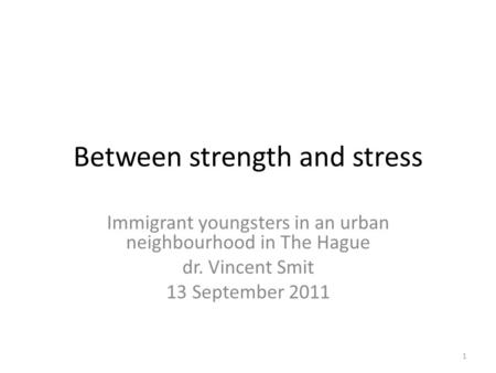 Between strength and stress Immigrant youngsters in an urban neighbourhood in The Hague dr. Vincent Smit 13 September 2011 1.