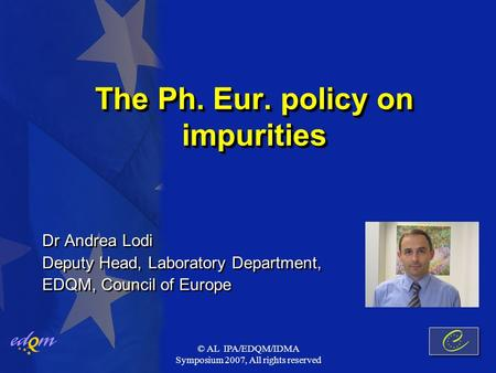 © AL IPA/EDQM/IDMA Symposium 2007, All rights reserved The Ph. Eur. policy on impurities Dr Andrea Lodi Deputy Head, Laboratory Department, EDQM, Council.