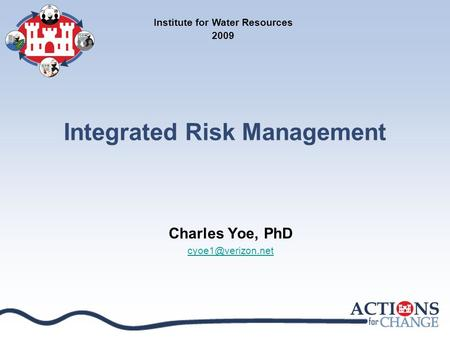 Integrated Risk Management Charles Yoe, PhD Institute for Water Resources 2009.