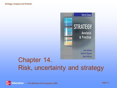Strategy: Analysis and Practice Slide 1/1 ©The McGraw-Hill Companies, 2005 Chapter 14. Risk, uncertainty and strategy.