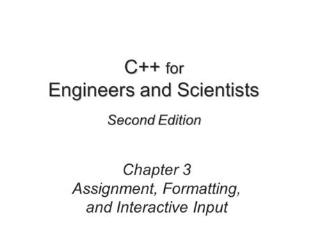 C++ for Engineers and Scientists Second Edition Chapter 3 Assignment, Formatting, and Interactive Input.