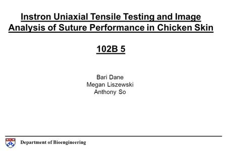 Department of Bioengineering Instron Uniaxial Tensile Testing and Image Analysis of Suture Performance in Chicken Skin 102B 5 Bari Dane Megan Liszewski.