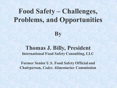 Food Safety – Challenges, Problems, and Opportunities By Thomas J. Billy, President International Food Safety Consulting, LLC Former Senior U.S. Food Safety.