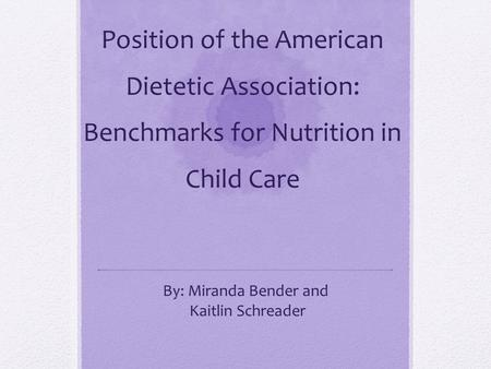 Position of the American Dietetic Association: Benchmarks for Nutrition in Child Care By: Miranda Bender and Kaitlin Schreader.