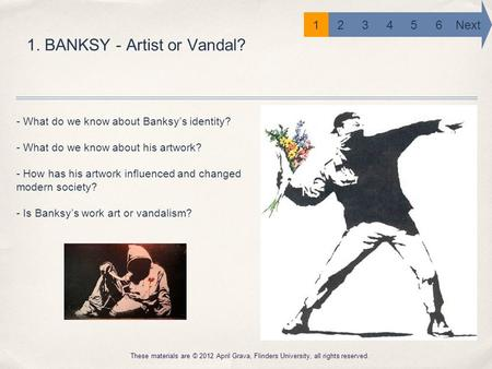 1. BANKSY - Artist or Vandal? These materials are © 2012 April Grava, Flinders University, all rights reserved. 6 Next 12345 - What do we know about Banksy's.