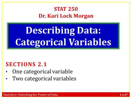 Statistics: Unlocking the Power of Data Lock 5 STAT 250 Dr. Kari Lock Morgan Describing Data: Categorical Variables SECTIONS 2.1 One categorical variable.