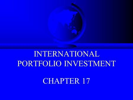 INTERNATIONAL PORTFOLIO INVESTMENT CHAPTER 17. INTERNATIONAL PORTFOLIO INVESTMENT CHAPTER OVERVIEW: I.THE BENEFITS OF INTERNATIONAL EQUITY INVESTING II.INTERNATIONAL.