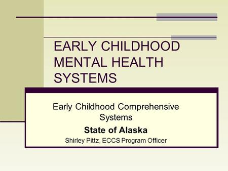 EARLY CHILDHOOD MENTAL HEALTH SYSTEMS Early Childhood Comprehensive Systems State of Alaska Shirley Pittz, ECCS Program Officer.