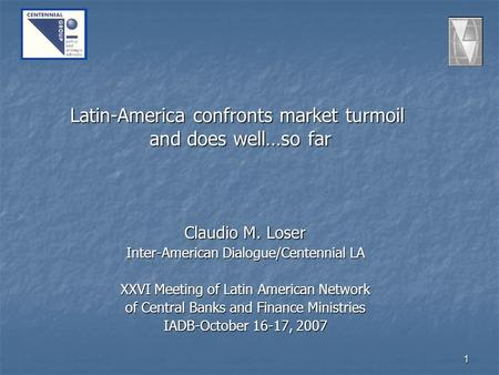 1 Latin-America confronts market turmoil and does well…so far Claudio M. Loser Inter-American Dialogue/Centennial LA XXVI Meeting of Latin American Network.