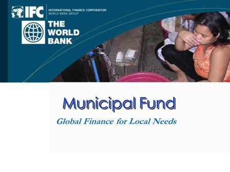 Municipal Fund Global Finance for Local Needs. Table of Contents I. The World Bank Group and Municipal Finance II.The Municipal Fund III.The Tlalnepantla.