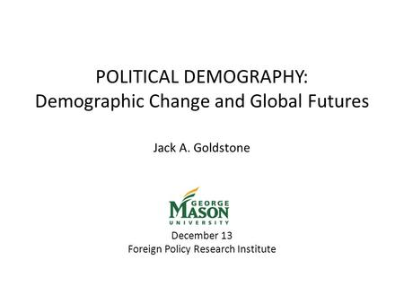 POLITICAL DEMOGRAPHY: Demographic Change and Global Futures Jack A. Goldstone December 13 Foreign Policy Research Institute.