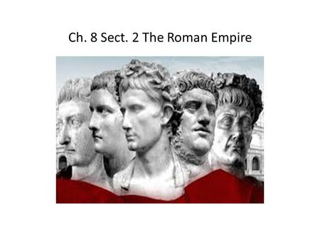 Ch. 8 Sect. 2 The Roman Empire. Ruling an Empire When Augustus, (Roman's first emperor), came to power, Roman control had already spread far beyond Italy.
