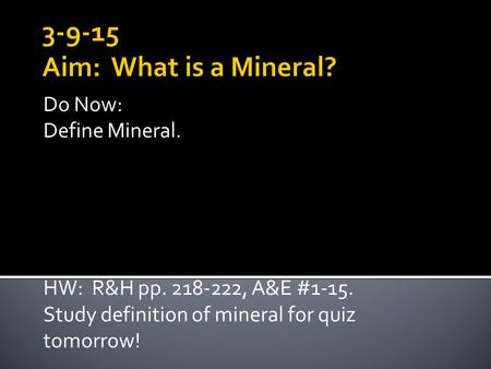 Do Now: Define Mineral. HW: R&H pp. 218-222, A&E #1-15. Study definition of mineral for quiz tomorrow!