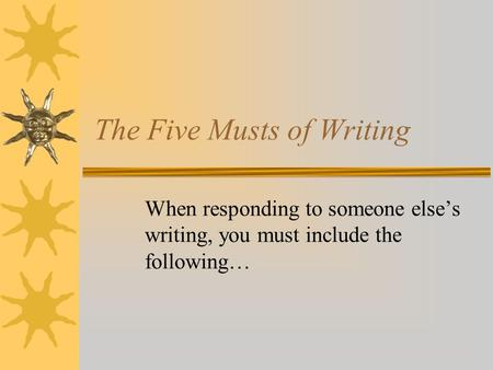 The Five Musts of Writing When responding to someone else's writing, you must include the following…