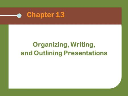 Chapter 13 Organizing, Writing, and Outlining Presentations.