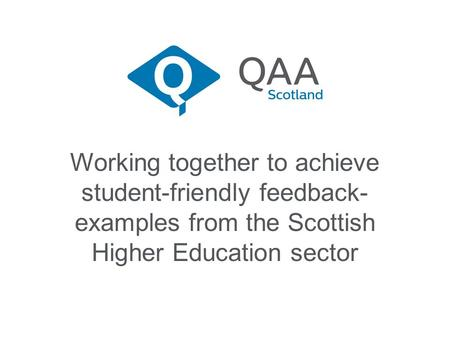 Working together to achieve student-friendly feedback- examples from the Scottish Higher Education sector.