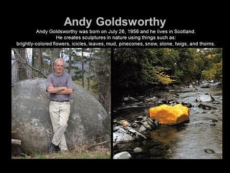 Andy Goldsworthy Andy Goldsworthy was born on July 26, 1956 and he lives in Scotland. He creates sculptures in nature using things such as: brightly-colored.