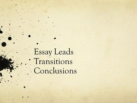 Essay Leads Transitions Conclusions. Essay Lead: Things to Ask Yourself when writing Leads Is it inviting? – lively, engaging Is it clear? – immediate.