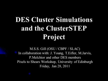 DES Cluster Simulations and the ClusterSTEP Project M.S.S. Gill (OSU / CBPF / SLAC) In collaboration with: J. Young, T.Eifler, M.Jarvis, P.Melchior and.