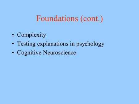 Foundations (cont.) Complexity Testing explanations in psychology Cognitive Neuroscience.