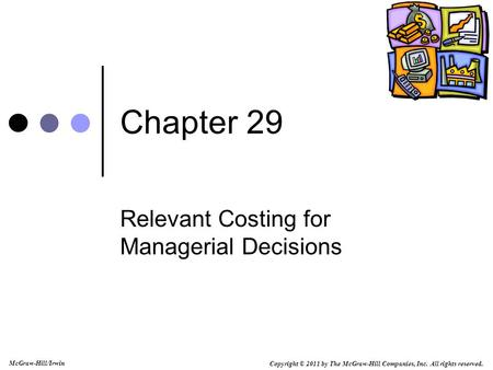 Copyright © 2011 by The McGraw-Hill Companies, Inc. All rights reserved. McGraw-Hill/Irwin Chapter 29 Relevant Costing for Managerial Decisions.